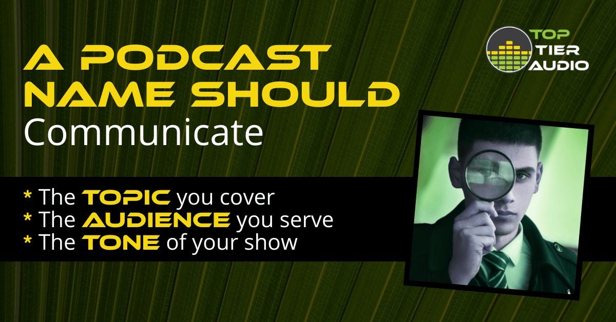 A podcast name should communicate the topic, audience, and tone of your show.
